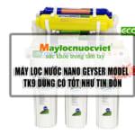 Máy lọc nước Nano Geysermodel TK 9 dùng có tốt như tin đồn!