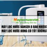 Máy lọc nước kangen k8 có tốt không? Máy lọc nước kangen k8 giá bao nhiêu!